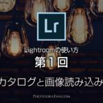 Lightroomの使い方:第1回 初めてのカタログと画像読み込み設定