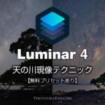 Luminar 4でも出来る!天の川のRAW現像方法【無料プリセット配布】