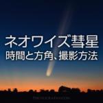 ネオワイズ彗星はまだ間に合う!見ごろの時間と方角、撮影方法