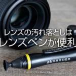 レンズペンとは?レンズやフィルターの指紋の汚れ落としに便利
