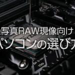 写真編集・RAW現像に適したパソコンの選び方と重要なポイント – 初心者向け