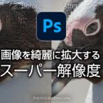 Photoshopで画像を綺麗に拡大するスーパー解像度の使い方と実例