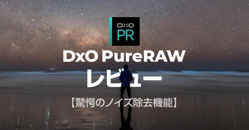 星景写真のノイズ除去に最適なDxO PureRAWのレビュー