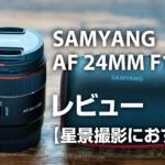 星景向けレンズにおすすめ!Samyang AF 24mm f1.8 FEは小型&軽量
